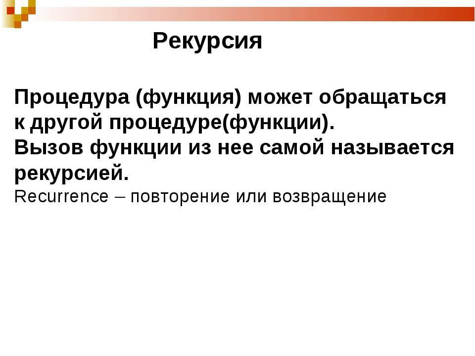Рекурсия Процедура (функция) может обращаться к другой процедуре(функции). Вы...