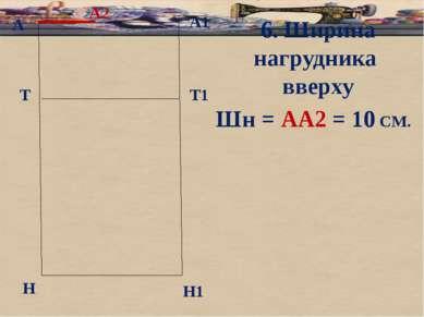 А А1 Т Н Т1 Н1 6. Ширина нагрудника вверху Шн = АА2 = 10 СМ. А2