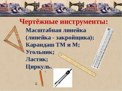 Чертёжные инструменты: Масштабная линейка (линейка - закройщика); Карандаш ТМ...