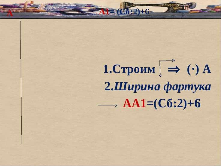 А 1.Строим (·) А 2.Ширина фартука АА1=(Сб:2)+6 А1= (Сб:2)+6