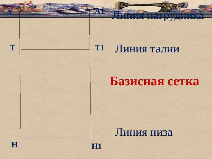 А Базисная сетка А1 Т Н Т1 Н1 Линия нагрудника Линия талии Линия низа