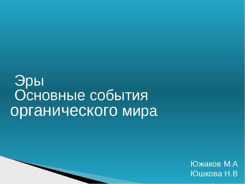 Эры Основные события органического мира Южаков М.А Юшкова Н.В