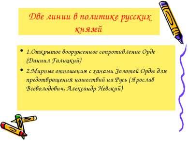 Две линии в политике русских князей 1.Открытое вооруженное сопротивление Орде...