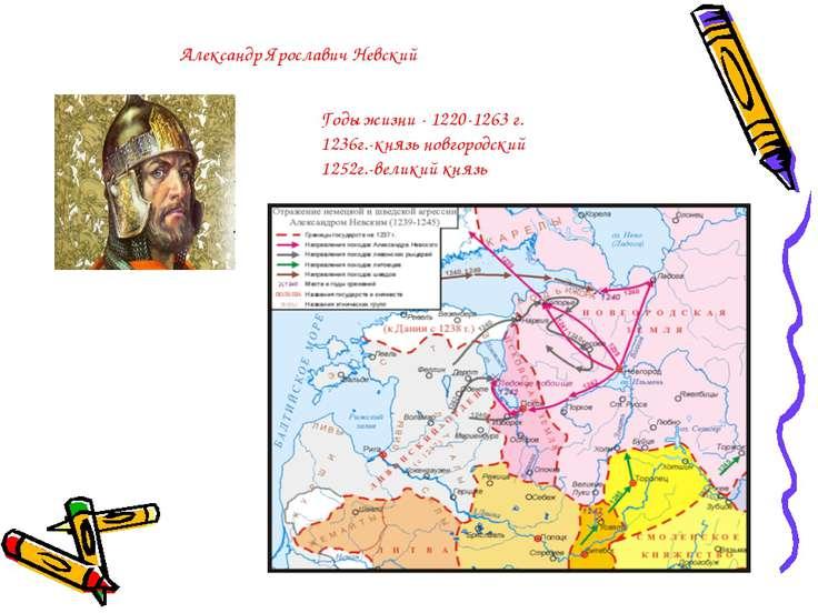 Александр Ярославич Невский Годы жизни - 1220-1263 г. 1236г.-князь новгородск...