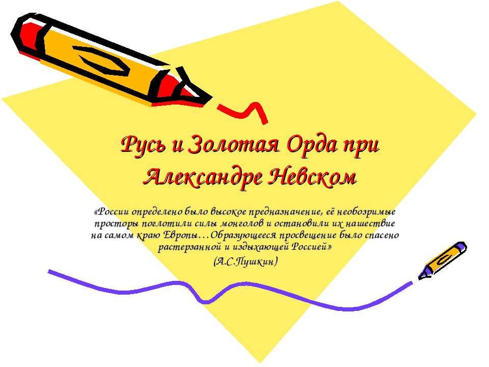 Русь и Золотая Орда при Александре Невском «России определено было высокое пр...