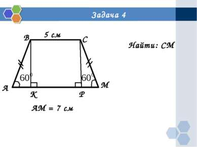 Задача 4 А В С М Р К 5 см АМ = 7 см Найти: СМ