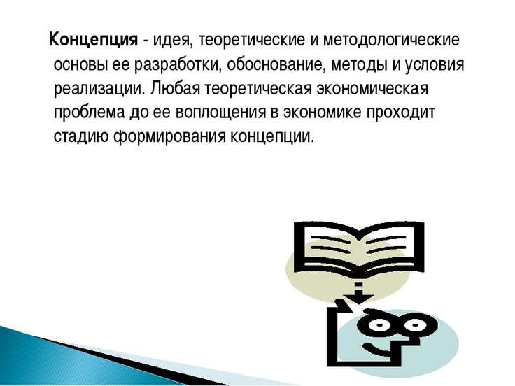 Концепция - идея, теоретические и методологические основы ее разработки, обос...