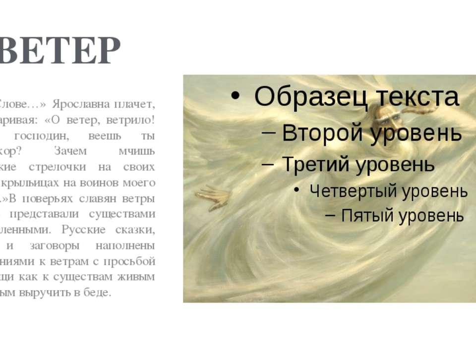 ВЕТЕР В «Слове…» Ярославна плачет, приговаривая: «О ветер, ветрило! Зачем, го...