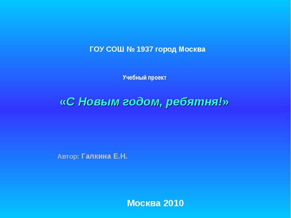 «С Новым годом, ребятня!» Автор: Галкина Е.Н. Москва 2010 ГОУ СОШ № 1937 горо...