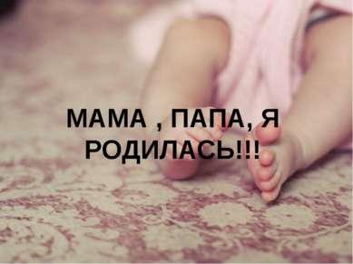 МАМА , ПАПА, Я РОДИЛАСЬ!!!