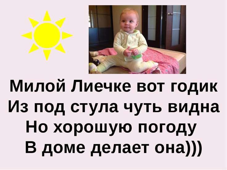 Милой Лиечке вот годик Из под стула чуть видна Но хорошую погоду В доме делае...