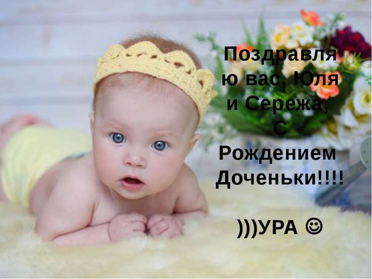 Поздравляю вас, Юля и Сережа, С Рождением Доченьки!!!! )))УРА