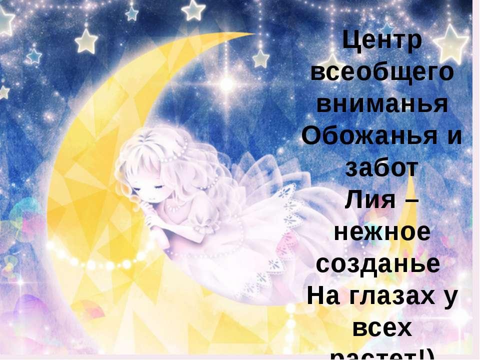 Центр всеобщего вниманья Обожанья и забот Лия – нежное созданье На глазах у в...