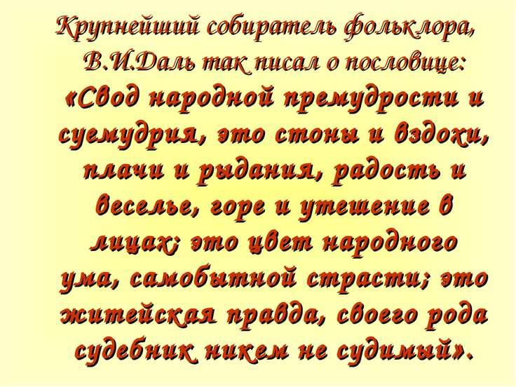 Крупнейший собиратель фольклора, В.И.Даль так писал о пословице: «Свод народн...