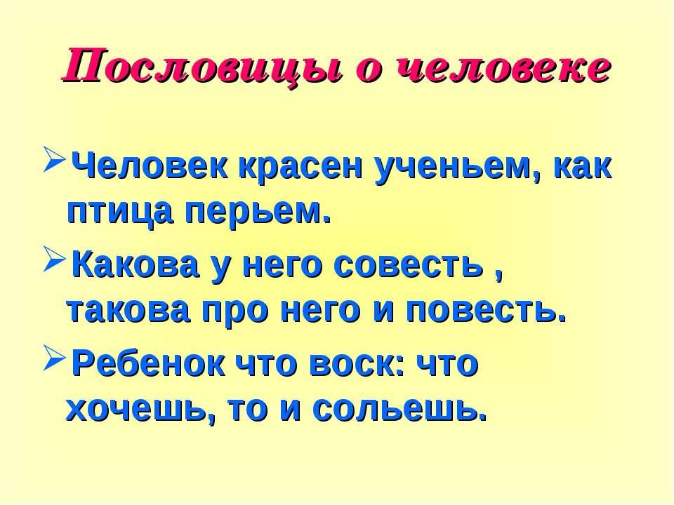 Пословицы о человеке Человек красен ученьем, как птица перьем. Какова у него ...