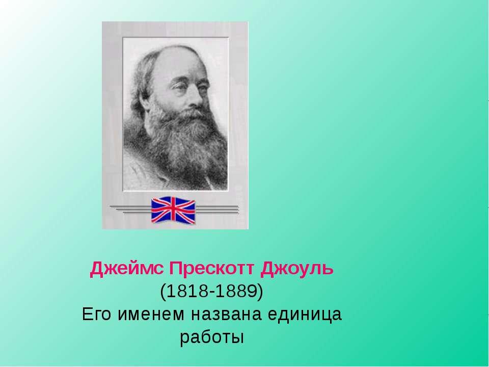 Джеймс Прескотт Джоуль (1818-1889) Его именем названа единица работы