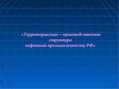 «Территориально – производственная структура нефтяной промышленности РФ»
