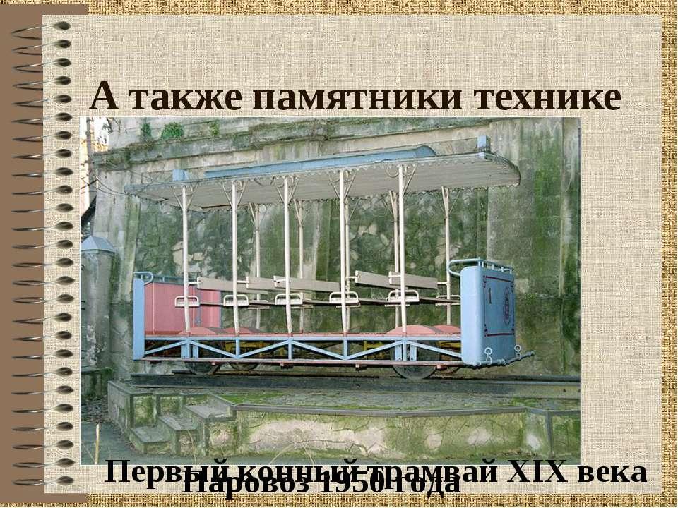 А также памятники технике Паровоз 1950 года Первый конный трамвай XIX века