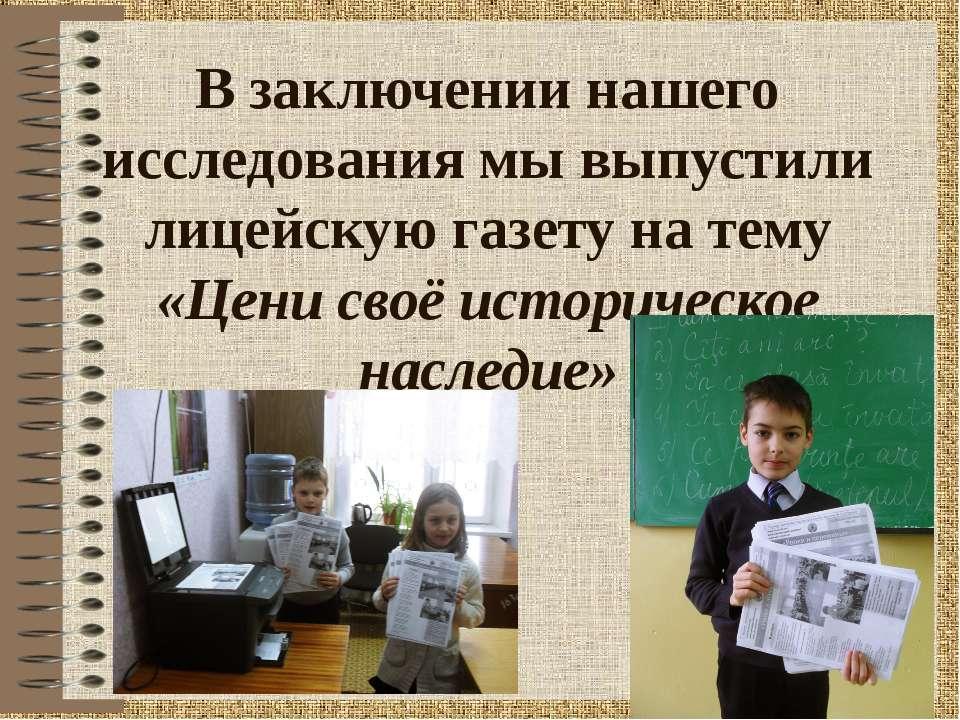 В заключении нашего исследования мы выпустили лицейскую газету на тему «Цени ...
