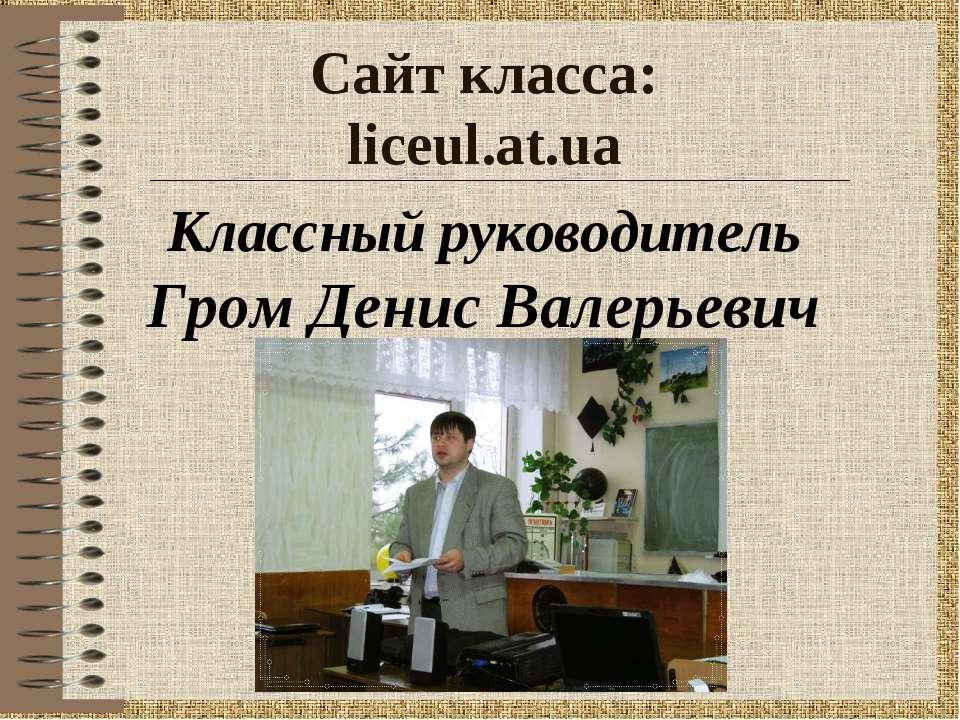 Сайт класса: liceul.at.ua Классный руководитель Гром Денис Валерьевич
