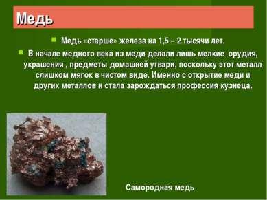 Медь Медь «старше» железа на 1,5 – 2 тысячи лет. В начале медного века из мед...