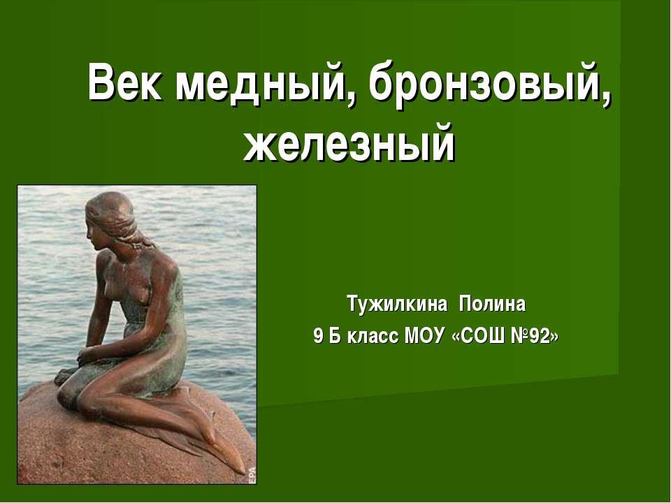 Тужилкина Полина 9 Б класс МОУ «СОШ №92» Век медный, бронзовый, железный