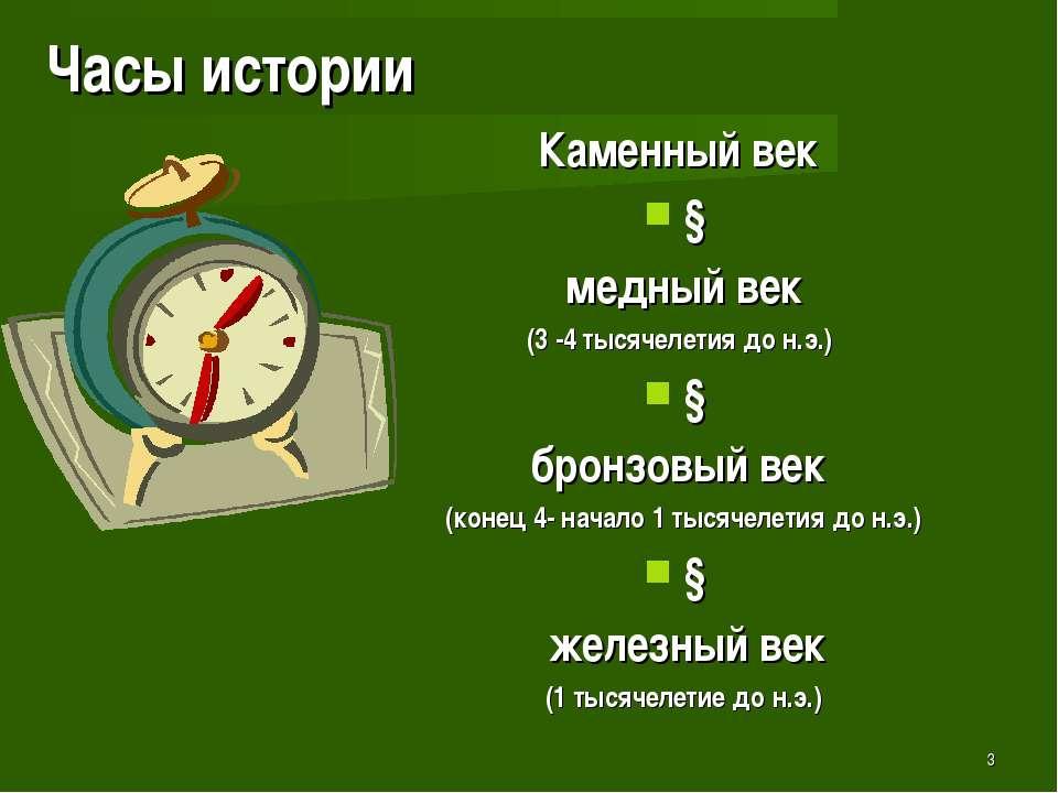 * Часы истории Каменный век ↓ медный век (3 -4 тысячелетия до н.э.) ↓ бронзов...