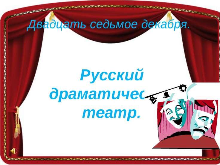 Двадцать седьмое декабря. Русский драматический театр.
