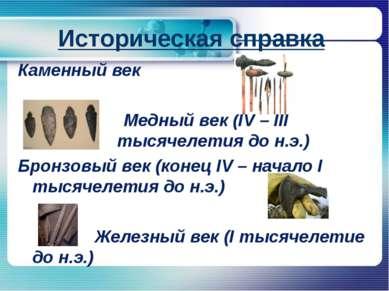 Историческая справка Каменный век Медный век (IV – III тысячелетия до н.э.) Б...