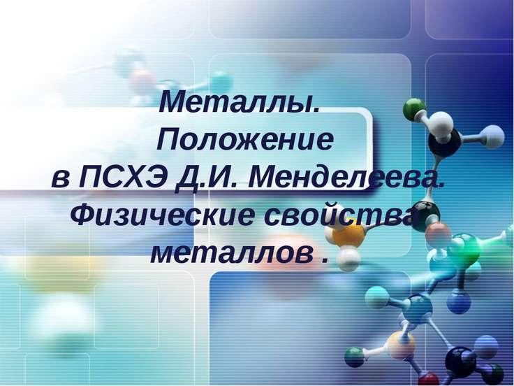 Металлы. Положение в ПСХЭ Д.И. Менделеева. Физические свойства металлов .