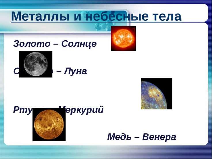 Металлы и небесные тела Золото – Солнце Серебро – Луна Ртуть – Меркурий Медь ...
