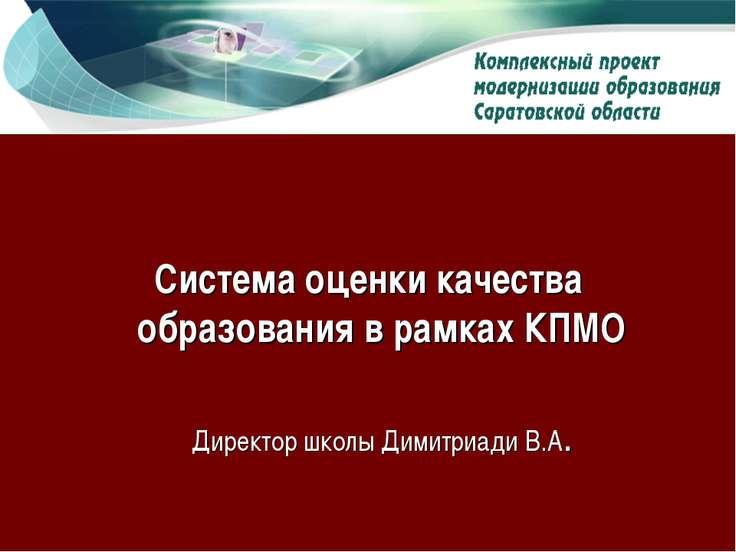 Система оценки качества образования в рамках КПМО Директор школы Димитриади В.А.