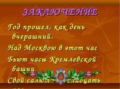 ЗАКЛЮЧЕНИЕ Год прошел, как день вчерашний. Над Москвою в этот час Бьют часы К...