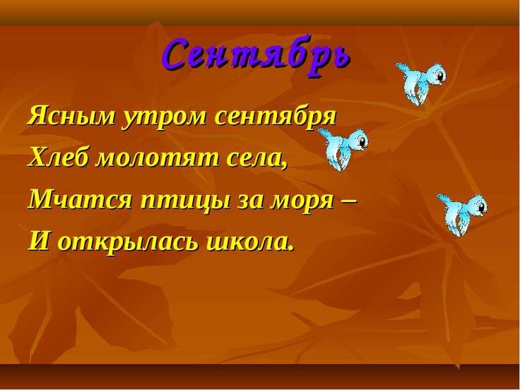 Сентябрь Ясным утром сентября Хлеб молотят села, Мчатся птицы за моря – И отк...