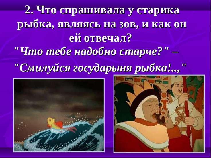 """2. Что спрашивала у старика рыбка, являясь на зов, и как он ей отвечал? """"Что ..."""