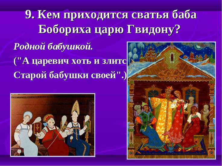 "9. Кем приходится сватья баба Бобориха царю Гвидону? Родной бабушкой. (""А цар..."