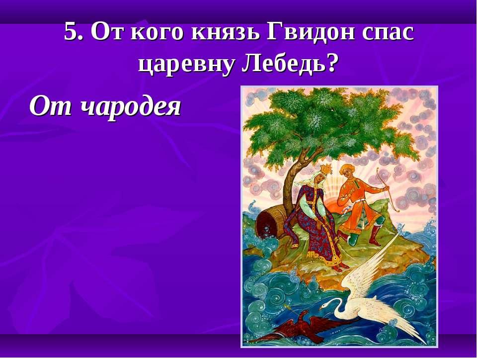 5. От кого князь Гвидон спас царевну Лебедь? От чародея