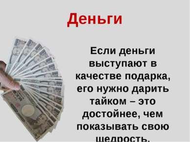 Если деньги выступают в качестве подарка, его нужно дарить тайком – это досто...