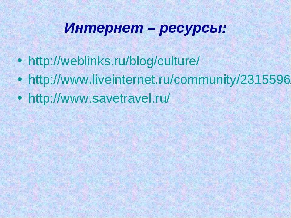Интернет – ресурсы: http://weblinks.ru/blog/culture/ http://www.liveinternet....