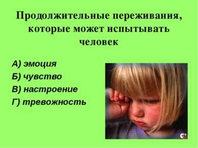 Продолжительные переживания, которые может испытывать человек А) эмоция Б) чу...