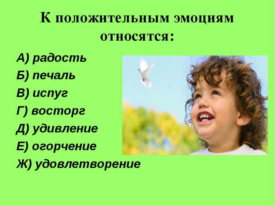К положительным эмоциям относятся: А) радость Б) печаль В) испуг Г) восторг Д...