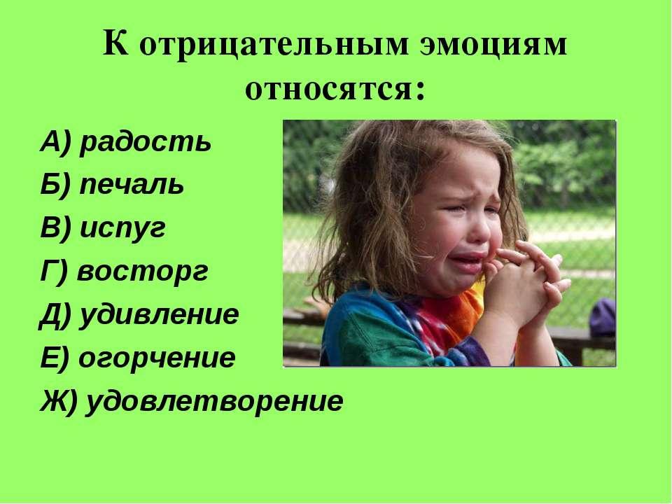 К отрицательным эмоциям относятся: А) радость Б) печаль В) испуг Г) восторг Д...