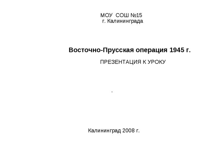 МОУ СОШ №15 г. Калининграда Восточно-Прусская операция 1945 г. ПРЕЗЕНТАЦИЯ К ...