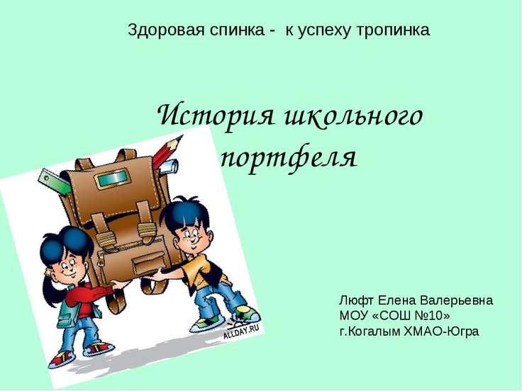 Здоровая спинка - к успеху тропинка История школьного портфеля Люфт Елена Вал...