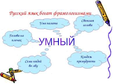 Русский язык богат фразеологизмами Светлая голова Кладезь премудрости Семи пя...
