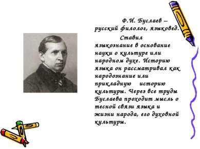 Ф.И. Буслаев – русский филолог, языковед. Ставил языкознание в основание наук...