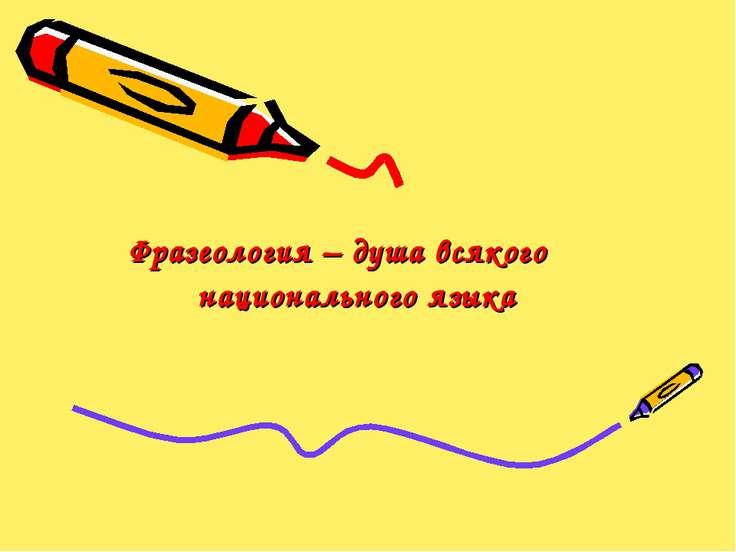 Фразеология – душа всякого национального языка