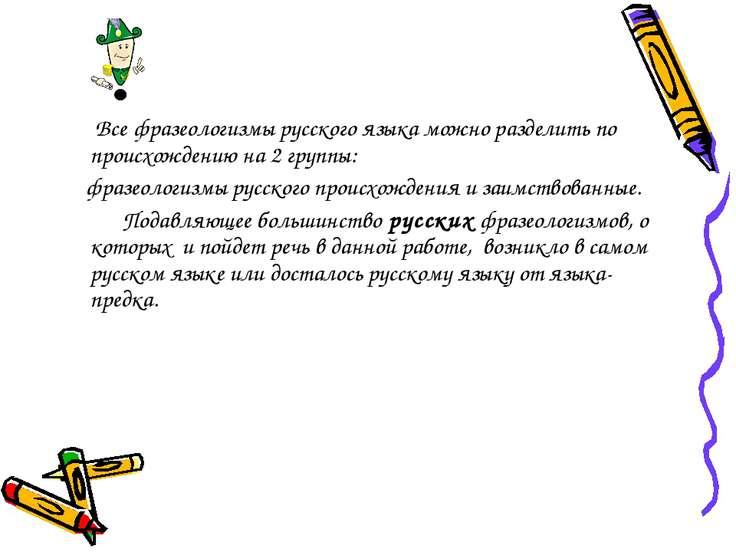 Все фразеологизмы русского языка можно разделить по происхождению на 2 группы...