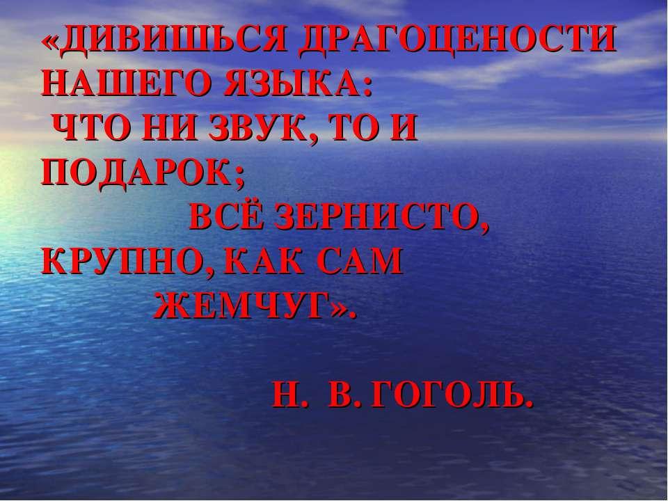 «ДИВИШЬСЯ ДРАГОЦЕНОСТИ НАШЕГО ЯЗЫКА: ЧТО НИ ЗВУК, ТО И ПОДАРОК; ВСЁ ЗЕРНИСТО,...