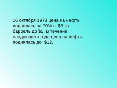 16 октября 1973 цена на нефть поднялась на 70% с $3 за баррель до $5. В течен...